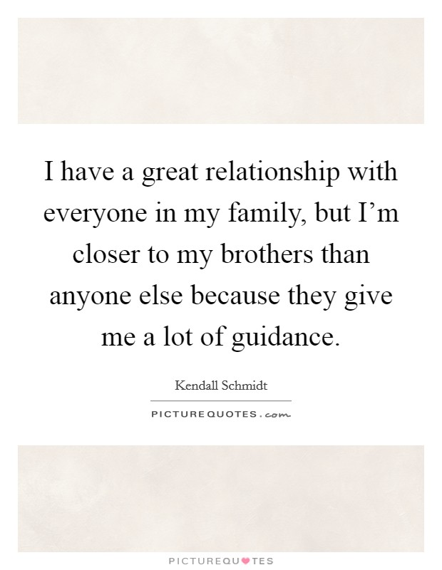 I have a great relationship with everyone in my family, but I'm closer to my brothers than anyone else because they give me a lot of guidance Picture Quote #1
