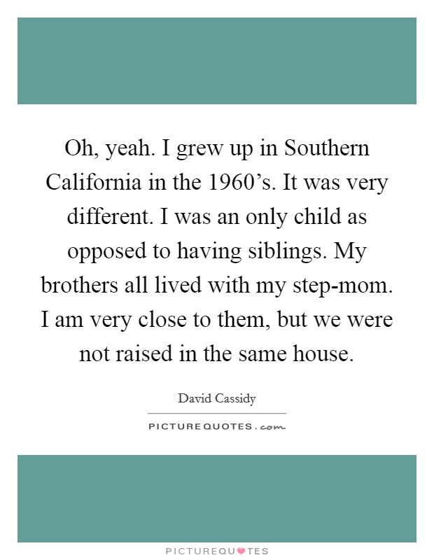 Oh, yeah. I grew up in Southern California in the 1960's. It was very different. I was an only child as opposed to having siblings. My brothers all lived with my step-mom. I am very close to them, but we were not raised in the same house Picture Quote #1