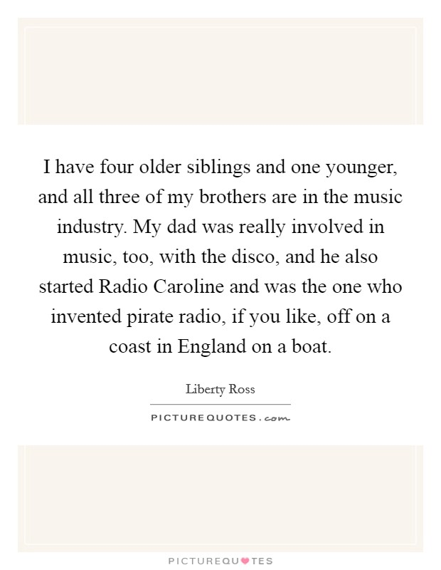 I have four older siblings and one younger, and all three of my brothers are in the music industry. My dad was really involved in music, too, with the disco, and he also started Radio Caroline and was the one who invented pirate radio, if you like, off on a coast in England on a boat Picture Quote #1