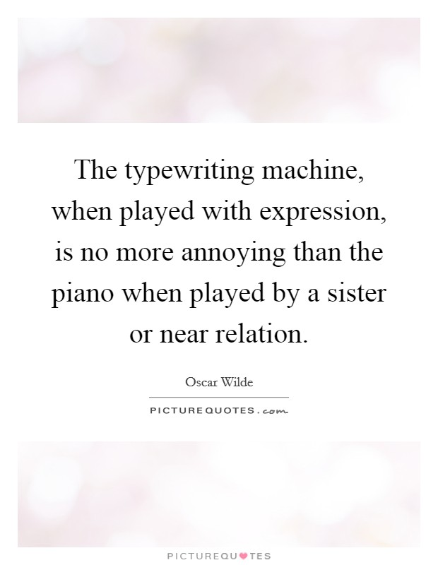 The typewriting machine, when played with expression, is no more annoying than the piano when played by a sister or near relation Picture Quote #1