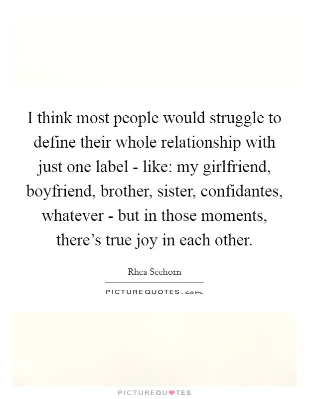 I think most people would struggle to define their whole relationship with just one label - like: my girlfriend, boyfriend, brother, sister, confidantes, whatever - but in those moments, there's true joy in each other Picture Quote #1