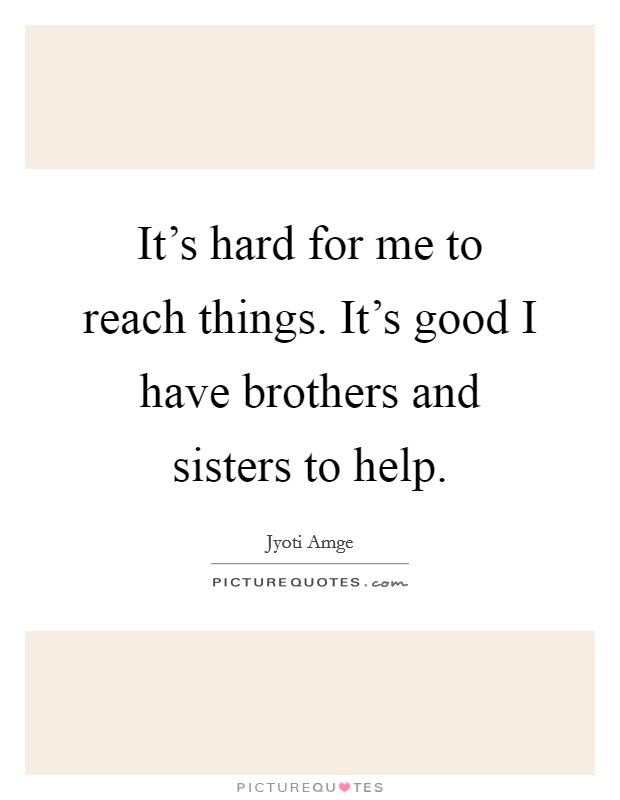 It's hard for me to reach things. It's good I have brothers and sisters to help Picture Quote #1