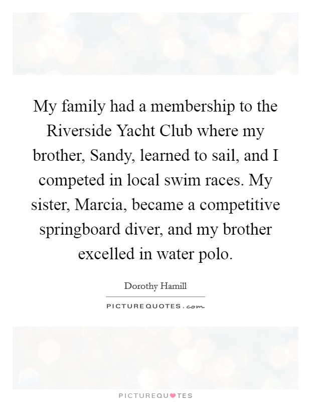 My family had a membership to the Riverside Yacht Club where my brother, Sandy, learned to sail, and I competed in local swim races. My sister, Marcia, became a competitive springboard diver, and my brother excelled in water polo Picture Quote #1