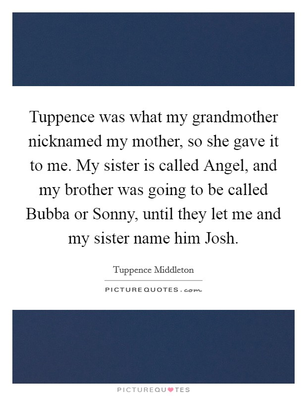 Tuppence was what my grandmother nicknamed my mother, so she gave it to me. My sister is called Angel, and my brother was going to be called Bubba or Sonny, until they let me and my sister name him Josh Picture Quote #1