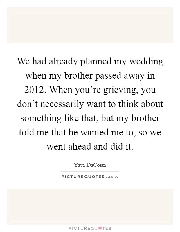 We had already planned my wedding when my brother passed away in 2012. When you're grieving, you don't necessarily want to think about something like that, but my brother told me that he wanted me to, so we went ahead and did it Picture Quote #1