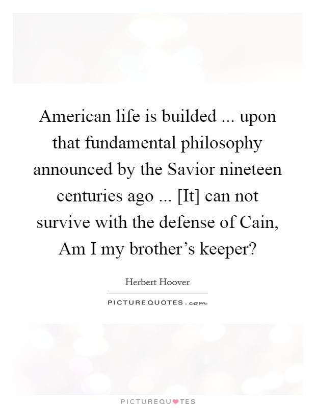 American life is builded ... upon that fundamental philosophy announced by the Savior nineteen centuries ago ... [It] can not survive with the defense of Cain, Am I my brother's keeper? Picture Quote #1