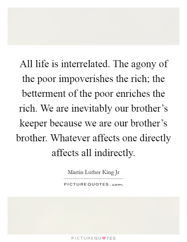 All life is interrelated. The agony of the poor impoverishes the rich; the betterment of the poor enriches the rich. We are inevitably our brother's keeper because we are our brother's brother. Whatever affects one directly affects all indirectly Picture Quote #1