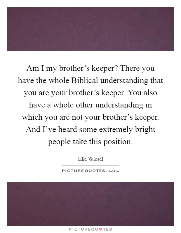 "am i my brother keeper essays My brother is one of those types of men who have that kind of ""go-getter"" attitude my father was the same way until he reached that unexplainable age where i can't bare him anymore."