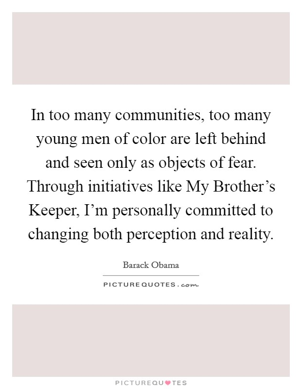 In too many communities, too many young men of color are left behind and seen only as objects of fear. Through initiatives like My Brother's Keeper, I'm personally committed to changing both perception and reality Picture Quote #1