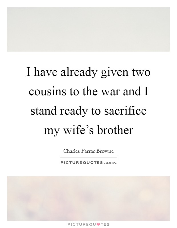 I have already given two cousins to the war and I stand ready to sacrifice my wife's brother Picture Quote #1