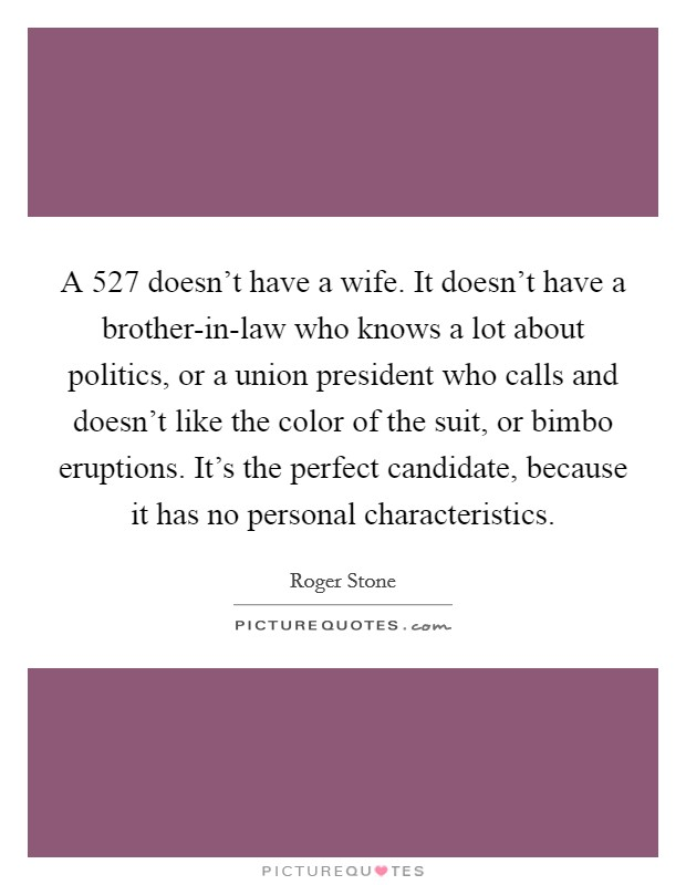 A 527 doesn't have a wife. It doesn't have a brother-in-law who knows a lot about politics, or a union president who calls and doesn't like the color of the suit, or bimbo eruptions. It's the perfect candidate, because it has no personal characteristics Picture Quote #1
