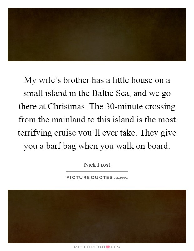 My wife's brother has a little house on a small island in the Baltic Sea, and we go there at Christmas. The 30-minute crossing from the mainland to this island is the most terrifying cruise you'll ever take. They give you a barf bag when you walk on board. Picture Quote #1