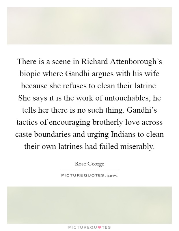 There is a scene in Richard Attenborough's biopic where Gandhi argues with his wife because she refuses to clean their latrine. She says it is the work of untouchables; he tells her there is no such thing. Gandhi's tactics of encouraging brotherly love across caste boundaries and urging Indians to clean their own latrines had failed miserably Picture Quote #1