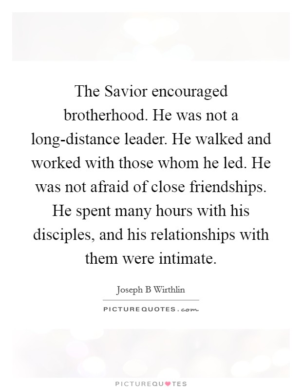 The Savior encouraged brotherhood. He was not a long-distance leader. He walked and worked with those whom he led. He was not afraid of close friendships. He spent many hours with his disciples, and his relationships with them were intimate Picture Quote #1