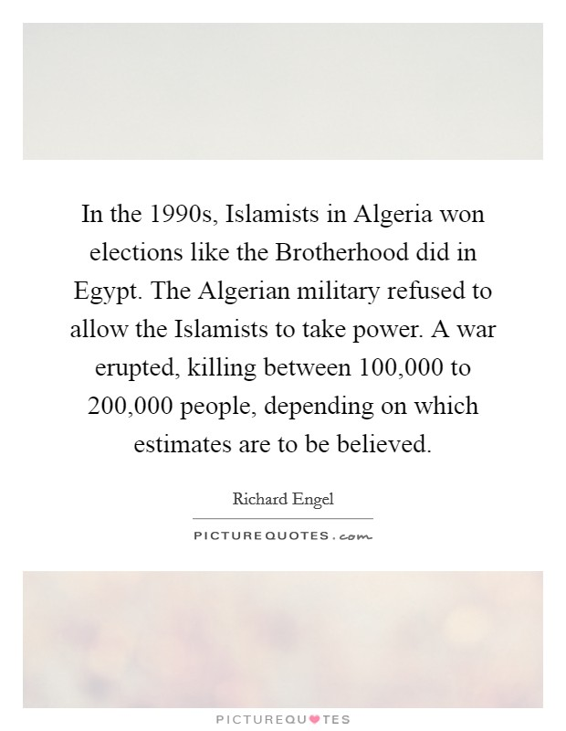 In the 1990s, Islamists in Algeria won elections like the Brotherhood did in Egypt. The Algerian military refused to allow the Islamists to take power. A war erupted, killing between 100,000 to 200,000 people, depending on which estimates are to be believed Picture Quote #1