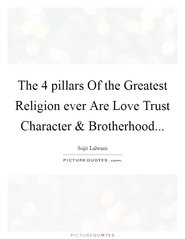 The 4 pillars Of the Greatest Religion ever Are Love Trust Character and Brotherhood Picture Quote #1