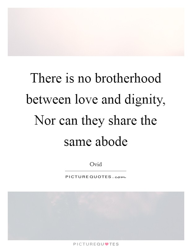 There is no brotherhood between love and dignity, Nor can they share the same abode Picture Quote #1