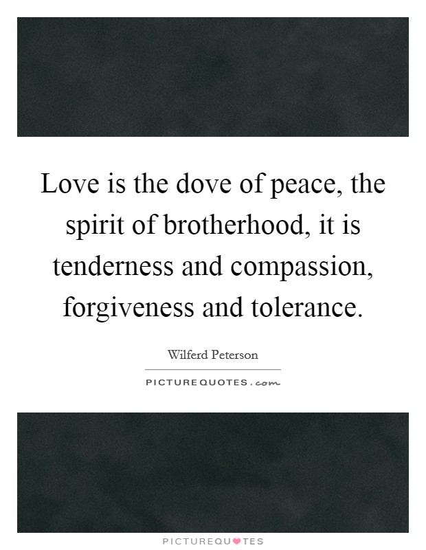 Love is the dove of peace, the spirit of brotherhood, it is tenderness and compassion, forgiveness and tolerance Picture Quote #1