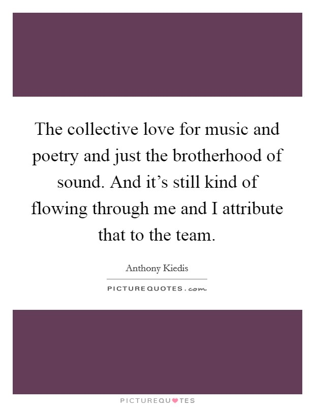 The collective love for music and poetry and just the brotherhood of sound. And it's still kind of flowing through me and I attribute that to the team Picture Quote #1