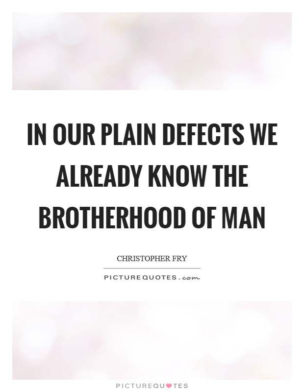 In our plain defects we already know the brotherhood of man Picture Quote #1
