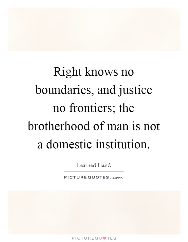 Right knows no boundaries, and justice no frontiers; the brotherhood of man is not a domestic institution Picture Quote #1