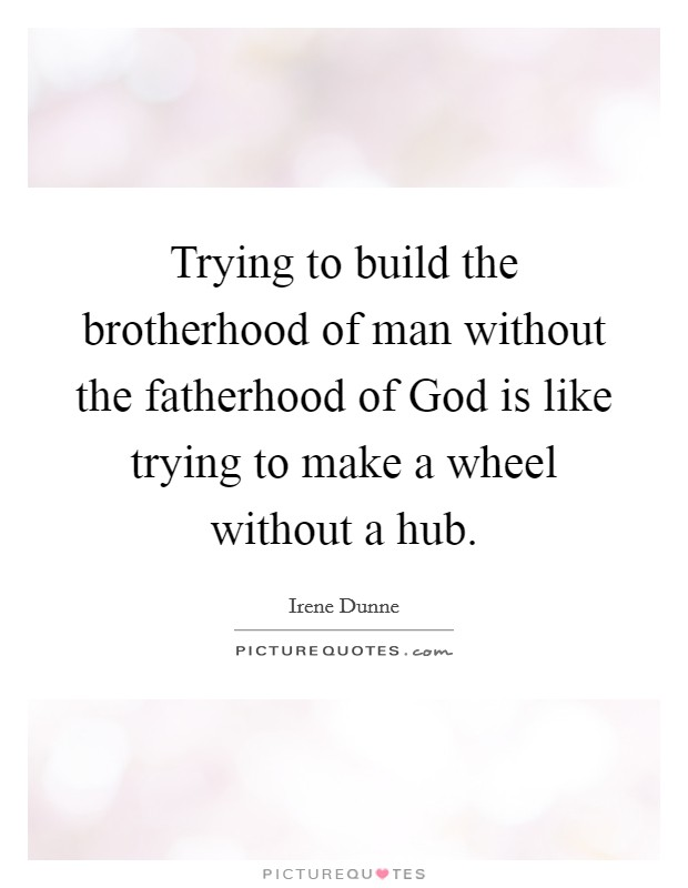 Trying to build the brotherhood of man without the fatherhood of God is like trying to make a wheel without a hub Picture Quote #1