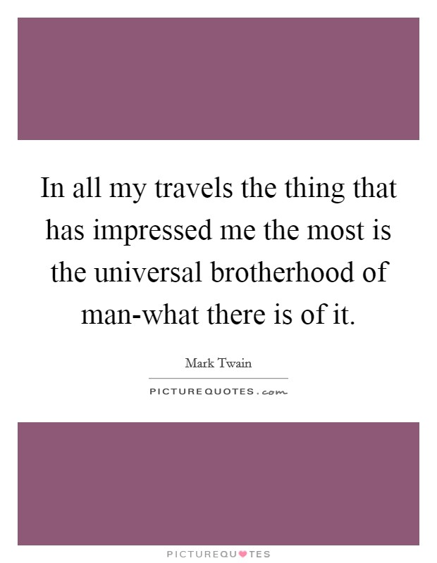 In all my travels the thing that has impressed me the most is the universal brotherhood of man-what there is of it Picture Quote #1