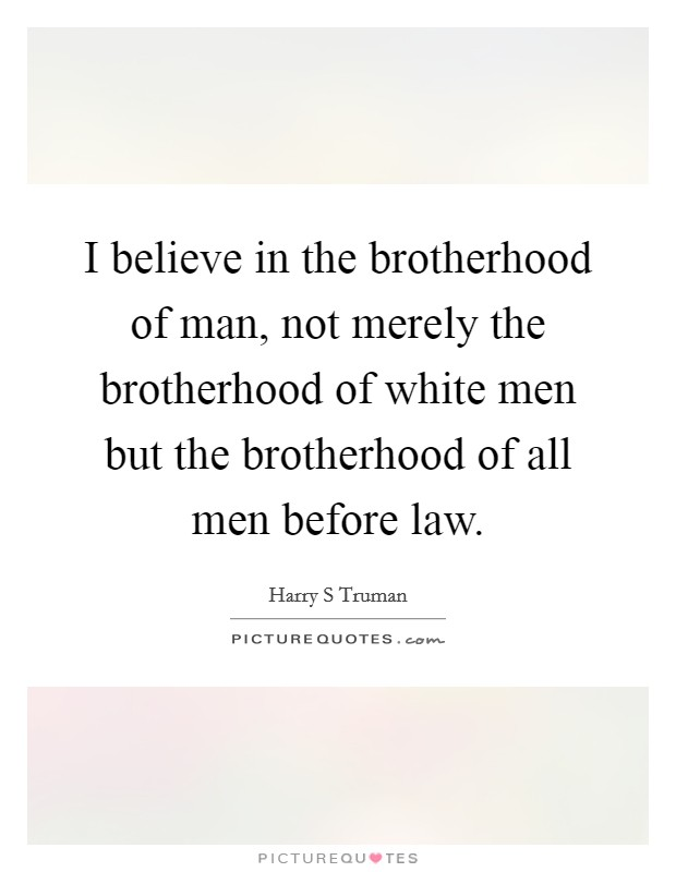 I believe in the brotherhood of man, not merely the brotherhood of white men but the brotherhood of all men before law Picture Quote #1