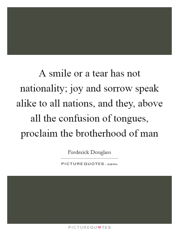 A smile or a tear has not nationality; joy and sorrow speak alike to all nations, and they, above all the confusion of tongues, proclaim the brotherhood of man Picture Quote #1