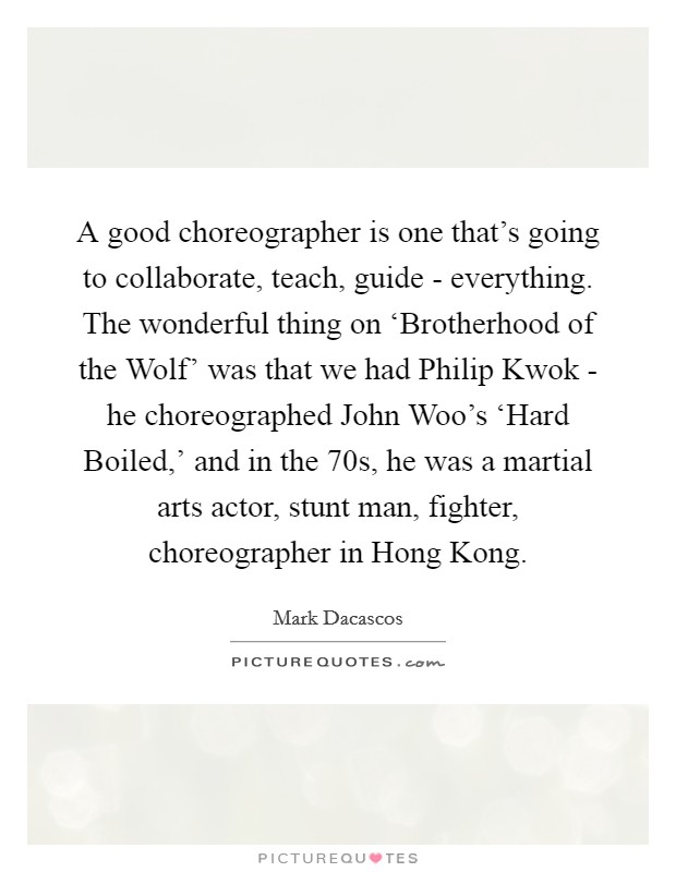 A good choreographer is one that's going to collaborate, teach, guide - everything. The wonderful thing on 'Brotherhood of the Wolf' was that we had Philip Kwok - he choreographed John Woo's 'Hard Boiled,' and in the  70s, he was a martial arts actor, stunt man, fighter, choreographer in Hong Kong Picture Quote #1