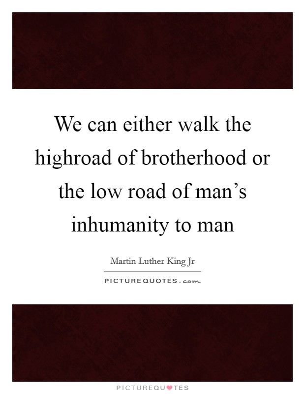 We can either walk the highroad of brotherhood or the low road of man's inhumanity to man Picture Quote #1