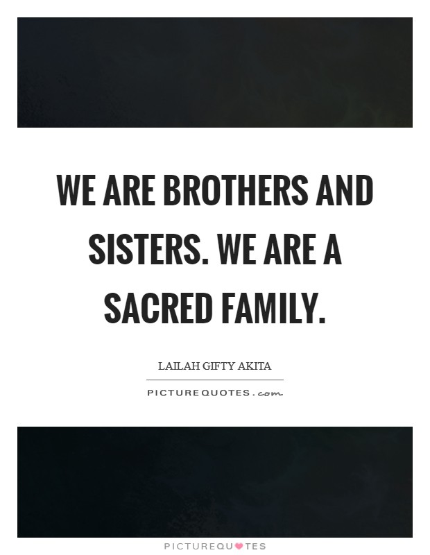We are brothers and sisters. We are a sacred family Picture Quote #1