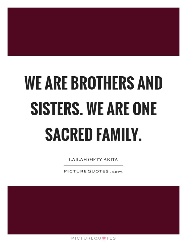 We are brothers and sisters. We are one sacred family Picture Quote #1