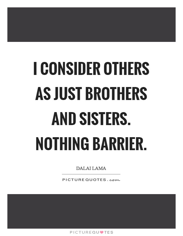 I consider others as just brothers and sisters. Nothing barrier Picture Quote #1