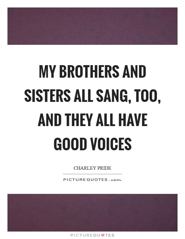 My brothers and sisters all sang, too, and they all have good voices Picture Quote #1