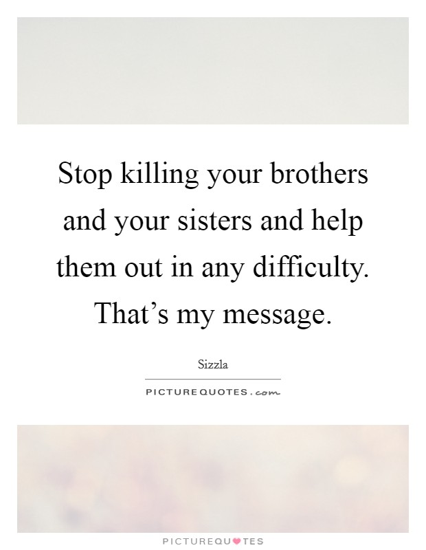 Stop killing your brothers and your sisters and help them out in any difficulty. That's my message Picture Quote #1
