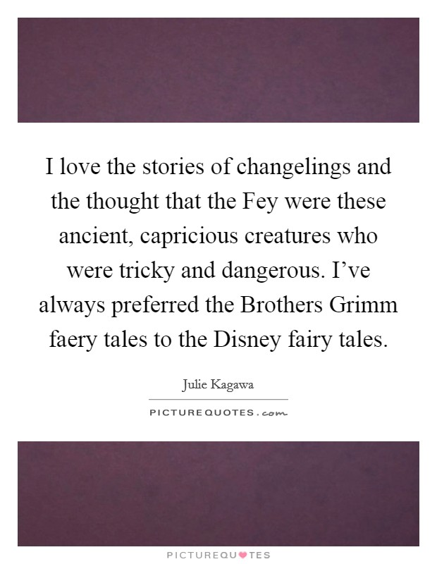 I love the stories of changelings and the thought that the Fey were these ancient, capricious creatures who were tricky and dangerous. I've always preferred the Brothers Grimm faery tales to the Disney fairy tales. Picture Quote #1