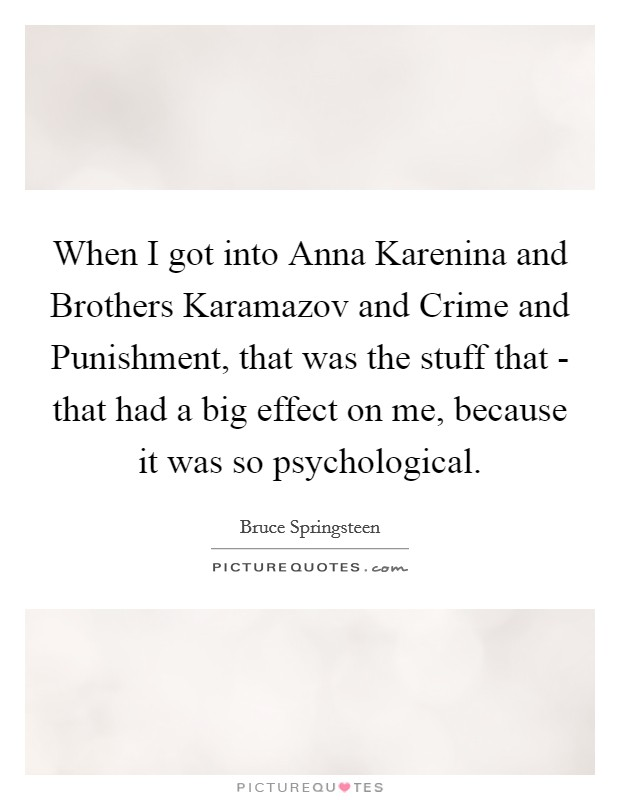 When I got into Anna Karenina and Brothers Karamazov and Crime and Punishment, that was the stuff that - that had a big effect on me, because it was so psychological Picture Quote #1