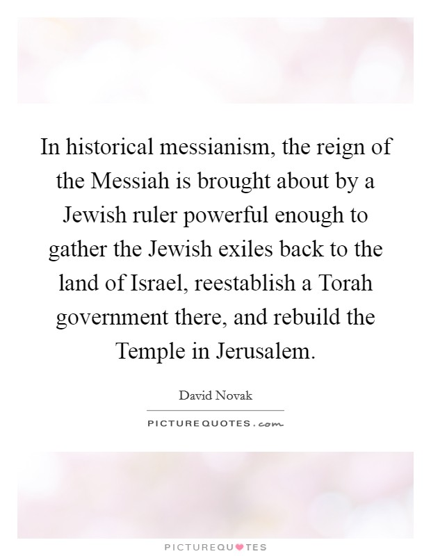 In historical messianism, the reign of the Messiah is brought about by a Jewish ruler powerful enough to gather the Jewish exiles back to the land of Israel, reestablish a Torah government there, and rebuild the Temple in Jerusalem Picture Quote #1
