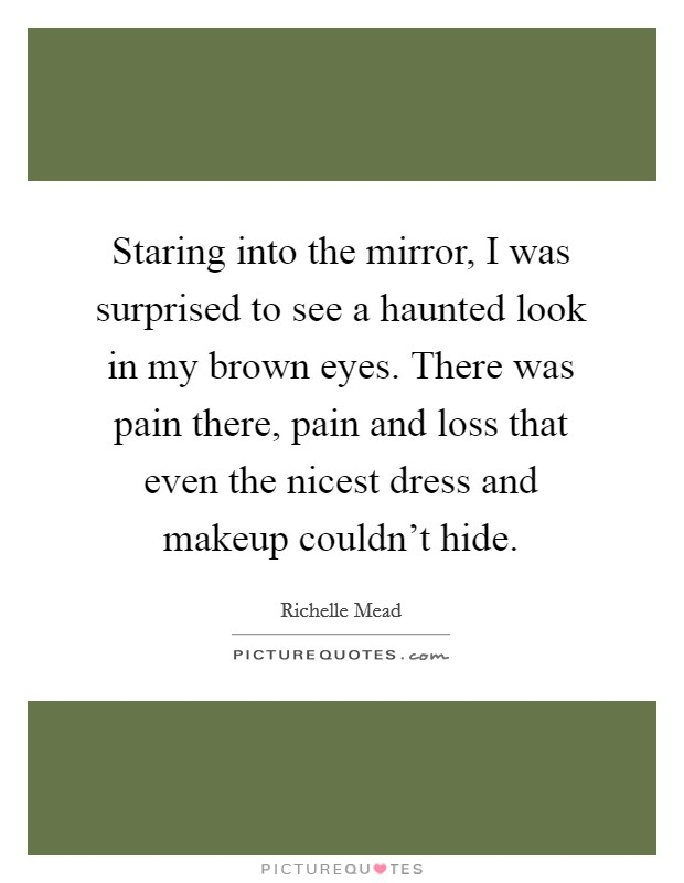 Staring into the mirror, I was surprised to see a haunted look in my brown eyes. There was pain there, pain and loss that even the nicest dress and makeup couldn't hide Picture Quote #1