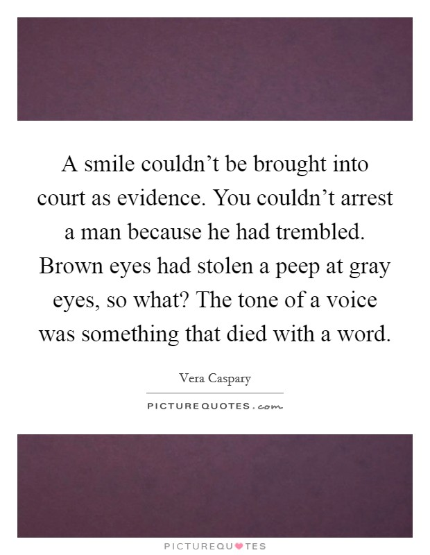 A smile couldn't be brought into court as evidence. You couldn't arrest a man because he had trembled. Brown eyes had stolen a peep at gray eyes, so what? The tone of a voice was something that died with a word Picture Quote #1