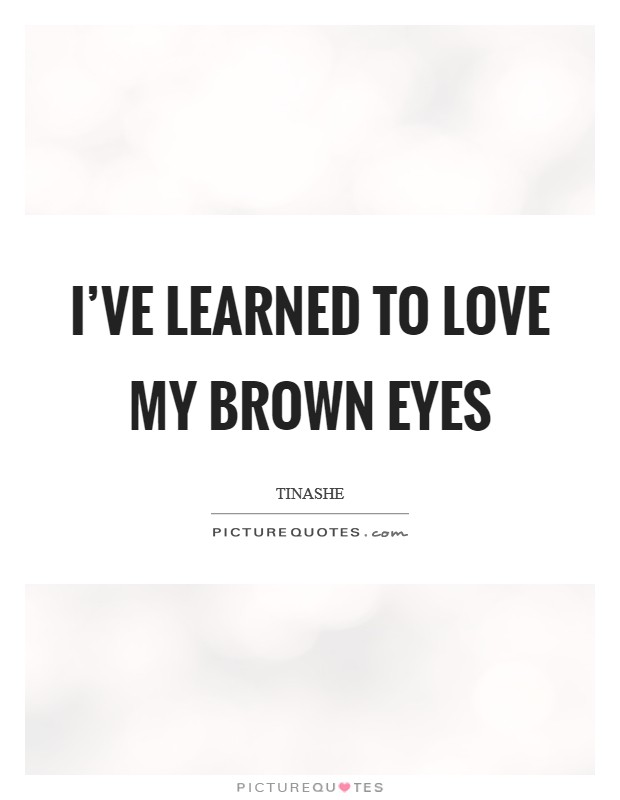 I've learned to love my brown eyes Picture Quote #1