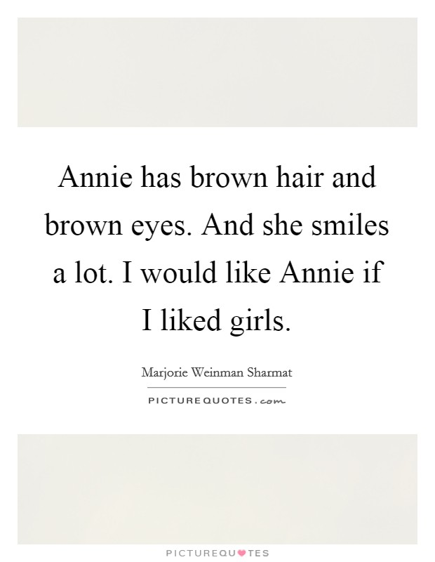 Annie has brown hair and brown eyes. And she smiles a lot. I would like Annie if I liked girls Picture Quote #1