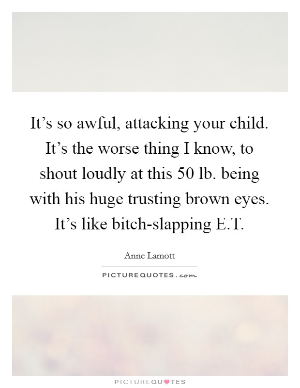 It's so awful, attacking your child. It's the worse thing I know, to shout loudly at this 50 lb. being with his huge trusting brown eyes. It's like bitch-slapping E.T Picture Quote #1