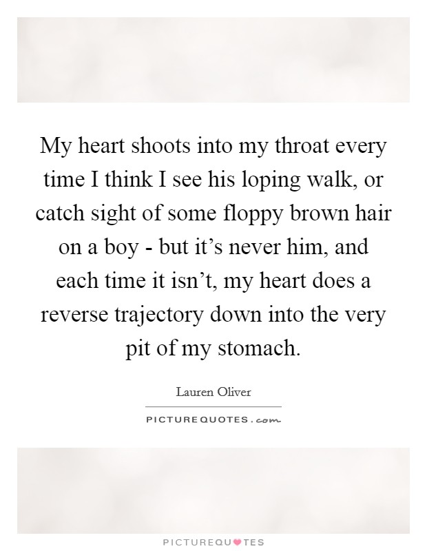 My heart shoots into my throat every time I think I see his loping walk, or catch sight of some floppy brown hair on a boy - but it's never him, and each time it isn't, my heart does a reverse trajectory down into the very pit of my stomach Picture Quote #1