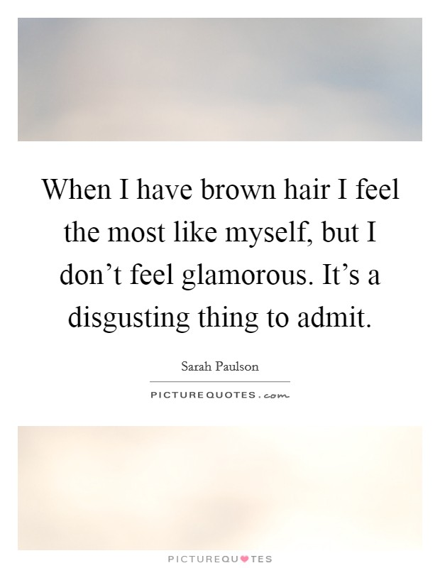 When I have brown hair I feel the most like myself, but I don't feel glamorous. It's a disgusting thing to admit Picture Quote #1