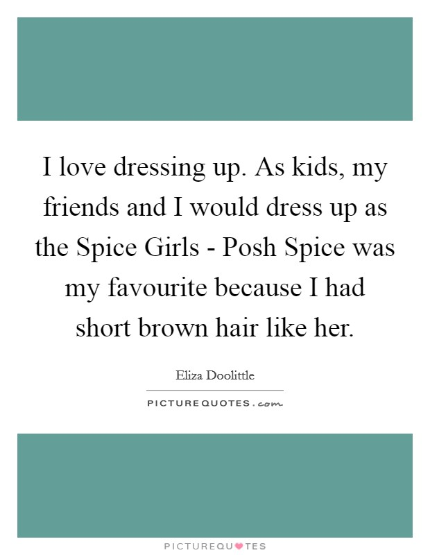 I love dressing up. As kids, my friends and I would dress up as the Spice Girls - Posh Spice was my favourite because I had short brown hair like her Picture Quote #1