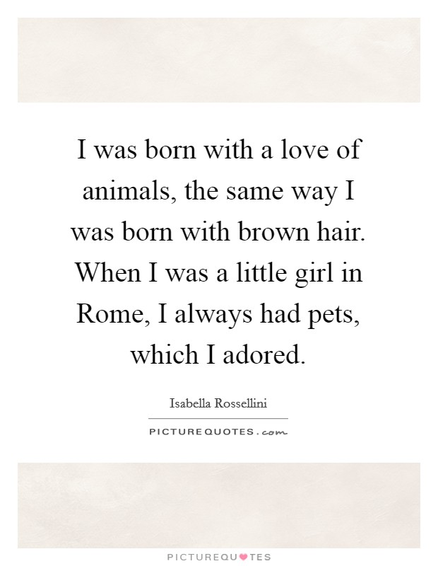 I was born with a love of animals, the same way I was born with brown hair. When I was a little girl in Rome, I always had pets, which I adored Picture Quote #1