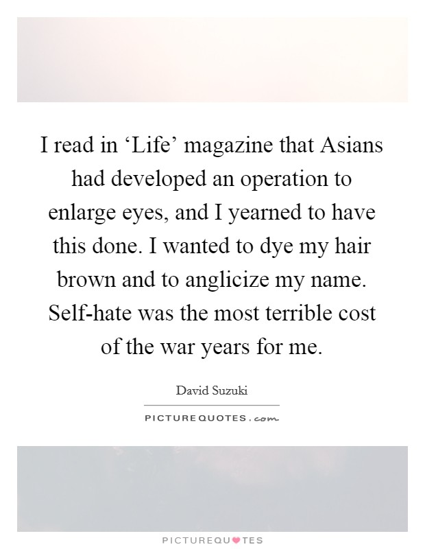 I read in 'Life' magazine that Asians had developed an operation to enlarge eyes, and I yearned to have this done. I wanted to dye my hair brown and to anglicize my name. Self-hate was the most terrible cost of the war years for me Picture Quote #1