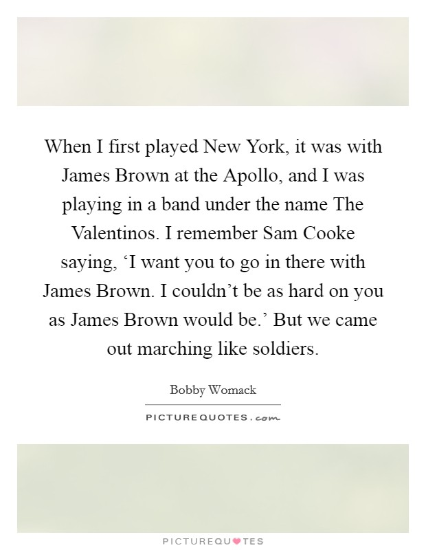 When I first played New York, it was with James Brown at the Apollo, and I was playing in a band under the name The Valentinos. I remember Sam Cooke saying, 'I want you to go in there with James Brown. I couldn't be as hard on you as James Brown would be.' But we came out marching like soldiers. Picture Quote #1